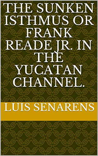 The Sunken Isthmus or Frank Reade Jr. in the Yucatan Channel. (English Edition)