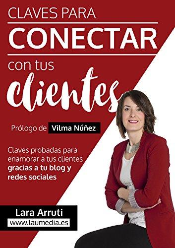 Claves para conectar con tus clientes: Enamora a tus clientes con tu blog y redes sociales por Lara Arruti