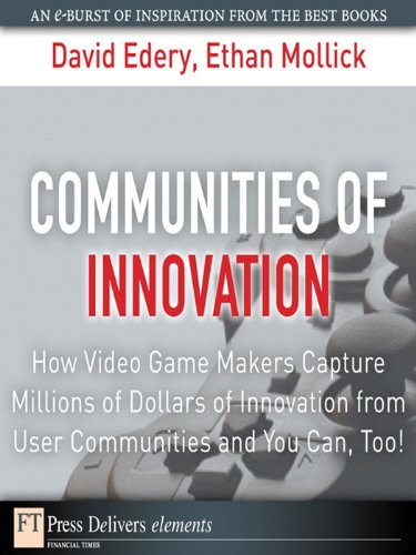 Communities of Innovation: How Video Game Makers Capture Millions of Dollars of Innovation from User Communities and You Can, Too! (FT Press Delivers Elements) (English Edition) (Game Video Maker)