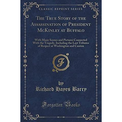 The True Story of the Assassination of President McKinley at Buffalo: With Many Scenes and Pictures Connected With the Tragedy, Including the Last ... at Washington and Canton (Classic Reprint)