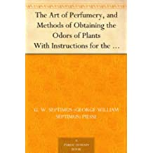 The Art of Perfumery, and Methods of Obtaining the Odors of Plants With Instructions for the Manufacture of Perfumes for the Handkerchief, Scented Powders, ... Fruit-Essences, Etc. (English Edition)