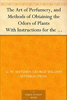 The Art Of Perfumery, And Methods Of Obtaining The Odors Of Plants With Instructions For The Manufacture Of Perfumes For The Handkerchief, Scented Powders, ... Fruit-essences, Etc. por G. W. Septimus (george William Septimus) Piesse