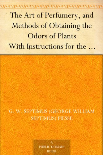 The Art of Perfumery, and Methods of Obtaining the Odors of Plants With Instructions for the Manufacture of Perfumes for the Handkerchief, Scented Powders, ... Fruit-Essences, Etc. (English Edition) por G. W. Septimus (George William Septimus) Piesse