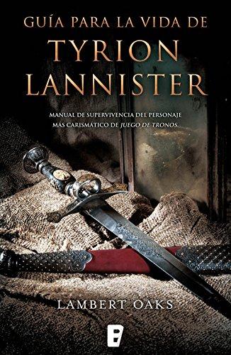 Guía para la vida de Tyrion Lannister: Manual para supervivientes del personaje más carismático de Juego de por Lambert Oaks