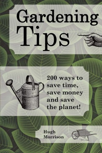 Gardening Tips: 200 ways to save time, save money and save the planet!