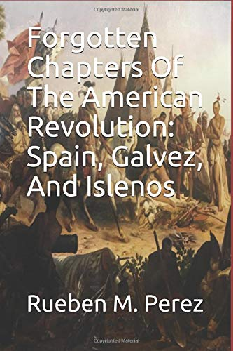 Forgotten Chapters Of The American Revolution: Spain, Galvez, And Islenos por Rueben M. Perez