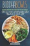 Buddha Bowls: Gesunde Ernährung und leichte Kost aus der Schüssel (Bonus: Über 50 leckere und leicht umsetzbare Bowl Rezepte für den schnellen Start!, Band 1) -