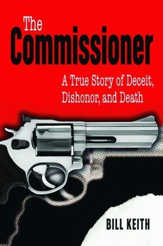 Commissioner, The: A True Story of Deceit, Dishonor, and Death by Keith, Bill (2009) Hardcover