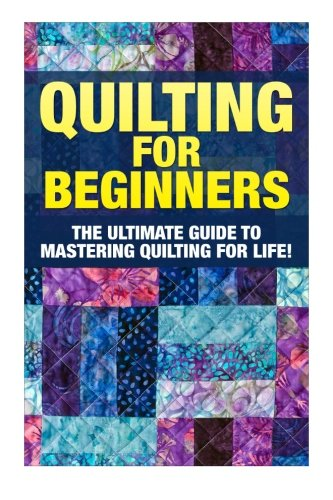 Quilting for Beginners: The Ultimate Guide to Mastering Quilting for Life in 30 Minutes or Less! [Booklet] (Quilting - Quilting for Beginners - Quilt ... - Sewing Patterns - Sewing for Beginners) -