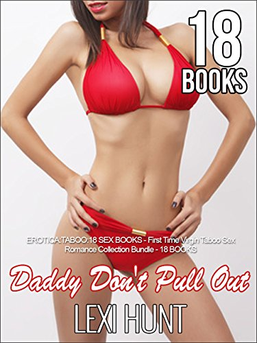 EROTICA:TABOO: DADDY DON'T PULL OUT: 18 SEX BOOKS -- First Time Virgin Taboo Sex Romance Collection Bundle - 18 BOOKS