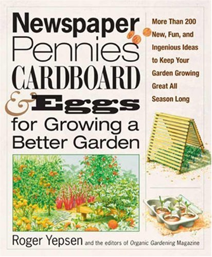 Newspaper, Pennies, Cardboard and Eggs for Growing a Better Garden: More Than 200 New, Fun, and Ingenious Ideas to Keep Your Garden Growing Great All Season Long