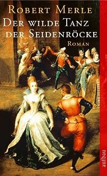 Der wilde Tanz der Seidenröcke: Roman (Fortune de France 7) von [Merle, Robert]