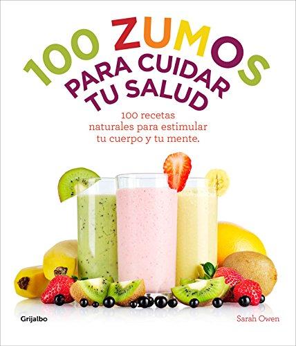 100 zumos para cuidar tu salud : 100 recetas naturales para estimular tu cuerpo y tu mente por Sarah Owen