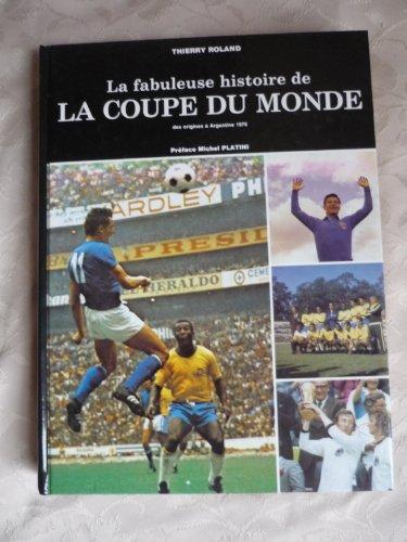 LA FABULEUSE HISTOIRE DE LA COUPE DU MONDE DES ORIGINES A ARGENTINE 1978 par THIERRY ROLAND