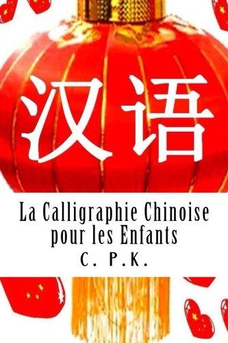 La Calligraphie Chinoise pour les Enfants par C. P.K.