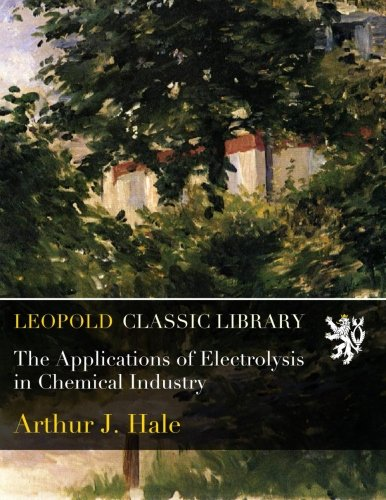 The Applications of Electrolysis in Chemical Industry por Arthur J. Hale