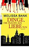 Dinge, die Frauen aus Liebe tun: Roman - Melissa Bank