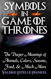Symbols in Game of Thrones: The Deeper Meanings of Animals, Colors, Seasons, Food, and Much More