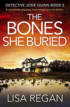 The Bones She Buried: A completely gripping, heart-stopping crime thriller (Detective Josie Quinn Book 5) (English Edition) van [Regan, Lisa]