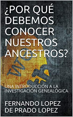 ¿POR QUÉ DEBEMOS CONOCER NUESTROS ANCESTROS?: UNA INTRODUCCIÓN A LA INVESTIGACIÓN GENEALÓGICA (BIBLIOTECA DE GENEALOGÍA nº 1)