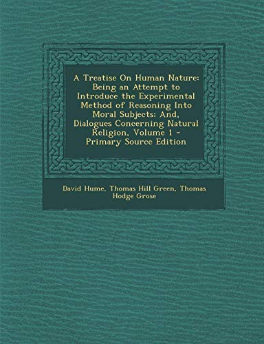 A Treatise on Human Nature: Being an Attempt to Introduce the Experimental Method of Reasoning Into Moral Subjects; And, Dialogues Concerning Natural Religion, Volume 1