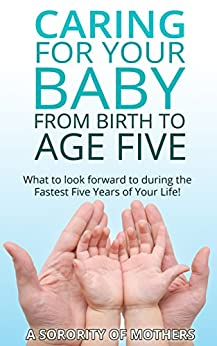 Child Development: Caring For Your Child from Birth to Age Five: What To Look Forward To During The Fastest Five Years Of Your Life(tips, facts, and insight ... (A Sorority of Mothers) (English Edition) par [Mothers, A Sorority Of]