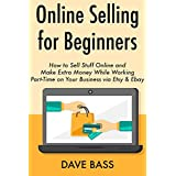 Online Selling for Beginners: How to Sell Stuff Online and Make Extra Money While Working Part-Time on Your Business via Etsy & Ebay (English Edition)