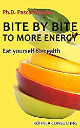Bite by bite to more energy: Eat yourself to health (English Edition)