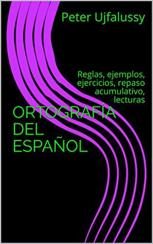 ORTOGRAFÍA DEL ESPAÑOL: Reglas, ejemplos, ejercicios, repaso acumulativo, lecturas por Peter Ujfalussy