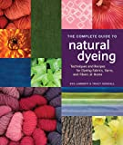 The Complete Guide to Natural Dyeing: Techniques and Recipes for Dyeing Fabrics, Yarn, and Fibers at Home