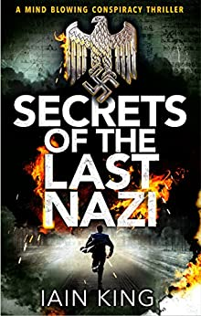 Secrets of the Last Nazi: A mindblowing conspiracy thriller by [King, Iain]