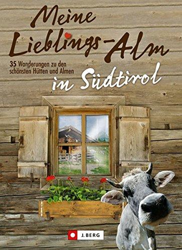 Meine Lieblings-Alm in Südtirol: 30 Wanderungen zu den schönsten Hütten und Almen