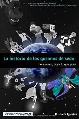 LA HISTORIA DE LOS GUSANOS DE SEDA (Versión sin ilustrar): #6 Los Secretos de la Abundancia para Niños - PERSEVERA, PASE LO QUE PASE
