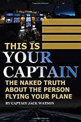 This Is Your Captain: The Naked Truth about the Person Flying Your Plane by Jack Watson (2015-08-14)