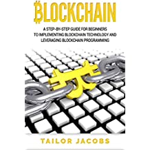 Blockchain: A Step-By-Step Guide For Beginners To Implementing Blockchain Technology And Leveraging Blockchain Programming (Books on Bitcoin, Money, Cryptocurrency,Ethereum, ... Economy, FinTech Book 1) (English Edition)