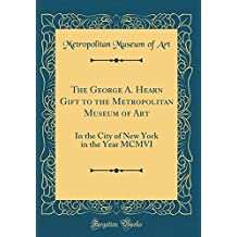 The George A. Hearn Gift to the Metropolitan Museum of Art: In the City of New York in the Year MCMVI (Classic Reprint)