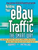 Building Your Ebay Traffic The Smart Way: Use Froogle, Datafeeds, Cross-Selling, Advanced Listing Strategies, and More to Boost Your Sales on the Web's #1 Auction Site