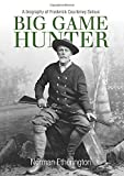 Big Game Hunter: A Biography of Frederick Courteney Selous