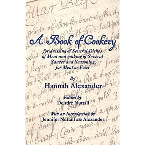 A Book of Cookery for Dressing of Several Dishes of Meat and Making of Several Sauces and Seasoning for Meat or Fowl by Hannah Alexander (2014-09-21)