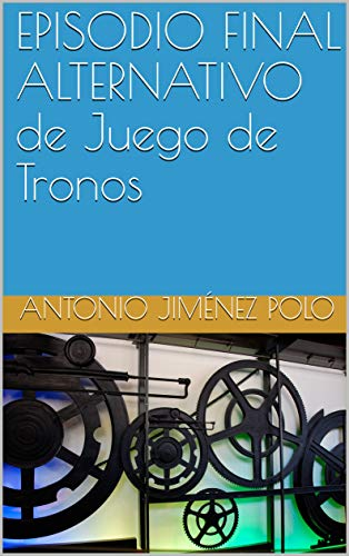 EPISODIO FINAL ALTERNATIVO de Juego de Tronos eBook: Antonio ...