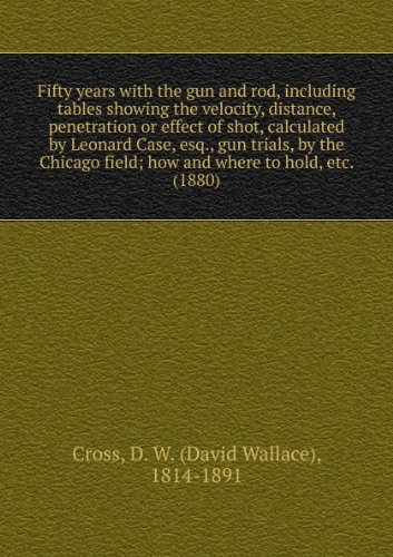 Fifty years with the gun and rod, including tables showing the velocity, distance, penetration or effect of shot, calculated by Leonard Case, esq., gun trials, by the Chicago field; how and where to hold, etc. (1880)