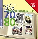 Wir sind die Kinder der 70er & 80er: Aufgewachsen in der DDR (Wir Kinder der)