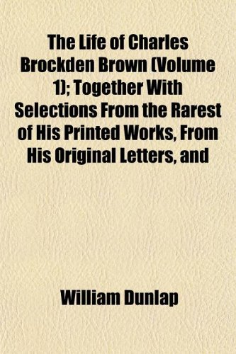 The Life of Charles Brockden Brown (Volume 1); Together With Selections From the Rarest of His Printed Works, From His Original Letters, and