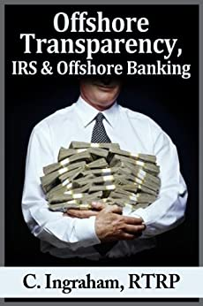 Offshore Transparency, IRS and Offshore Banking: Why Thousands of Wealthy Americans Are Facing Possible Prison Time by [Ingraham RTRP, C.]