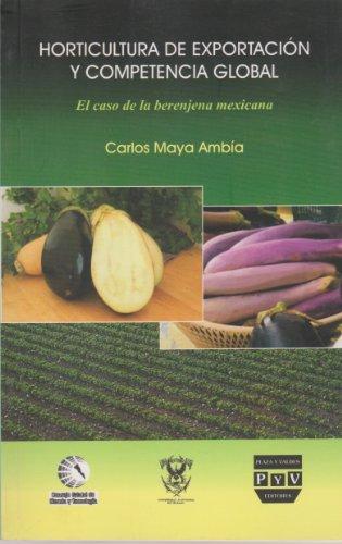 Horticultura de exportacion y competencia global / Horticultural Exports and Global Competition: El Caso De La Berenjena Mexicana por Carlos Maya Ambia