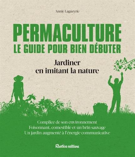 Permaculture : le guide pour bien débuter : Jardiner en imitant la nature par Annie Lagueyrie