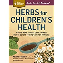 Herbs for Children's Health: How to Make and Use Gentle Herbal Remedies for Soothing Common Ailments. A Storey BASICS?? Title by Rosemary Gladstar (2015-04-21)