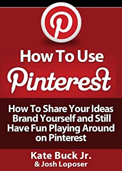 How To Use Pinterest - How To Share Your Ideas, Brand Yourself and Have Fun Playing Around on Pinterest (English Edition) par [Loposer, Josh, Buck Jr, Kate]