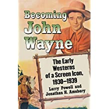 Becoming John Wayne: The Early Westerns of a Screen Icon, 1930–1939