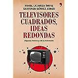 Televisores cuadrados, ideas redondas: Algunas historias de la televisión